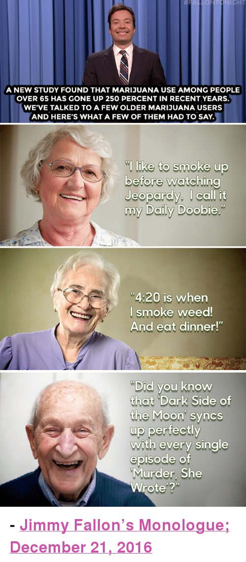 """Murder She Wrote: A NEW STUDY FOUND THAT MARIJUANA USE AMONG PEOPLE  OVER 65 HAS GONE UP 250 PERCENT IN RECENT YEARS.  WE'VE TALKED TO A FEW OLDER MARIJUANA USERS  AND HERE'S WHAT A FEW OF THEM HAD TO SAY.  l like to smoke up  before watching  Jeopardy. I call it  my Daily Doobie  4:20 is when  l smoke weed  And eat dinner!""""   Did you know  that """"Dark Side of  the Moon' syncs  up perfectly  with every single  episode of  Murder, She  Wrote'? <p><b>- <a href=""""http://www.nbc.com/the-tonight-show/video/donald-trump-loves-xmas-weed-use-up-in-65-and-older-crowd-monologue/3444590"""" target=""""_blank"""">Jimmy Fallon's Monologue; December 21, 2016</a></b></p>"""