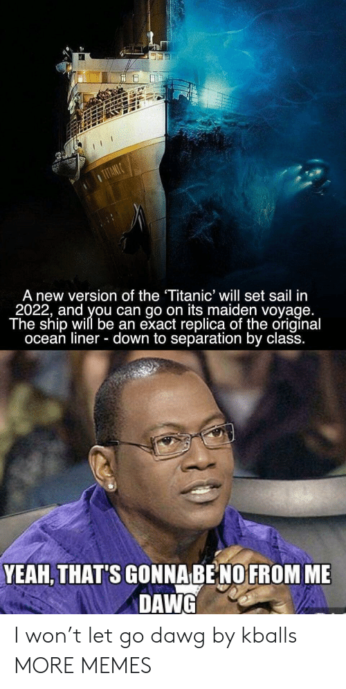 dawg: A new version of the Titanic' will set sail in  2022, and you can go on its maiden voyage  The ship will be an exact replica of the original  ocean liner - down to separation by class.  YEAH, THAT'S GONNA BE NO FROM ME  DAWG I won't let go dawg by kballs MORE MEMES