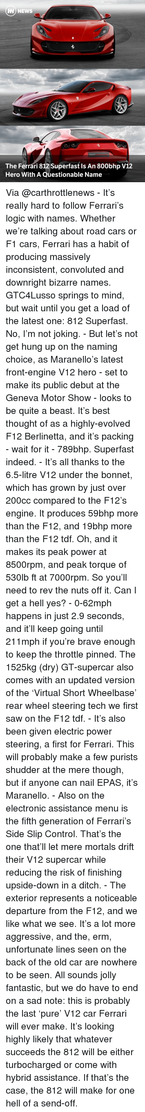 throttle: A NEWS  The Ferrari 812 Superfast Is An 800bhp V12  Hero With A Questionable Name Via @carthrottlenews - It's really hard to follow Ferrari's logic with names. Whether we're talking about road cars or F1 cars, Ferrari has a habit of producing massively inconsistent, convoluted and downright bizarre names. GTC4Lusso springs to mind, but wait until you get a load of the latest one: 812 Superfast. No, I'm not joking. - But let's not get hung up on the naming choice, as Maranello's latest front-engine V12 hero - set to make its public debut at the Geneva Motor Show - looks to be quite a beast. It's best thought of as a highly-evolved F12 Berlinetta, and it's packing - wait for it - 789bhp. Superfast indeed. - It's all thanks to the 6.5-litre V12 under the bonnet, which has grown by just over 200cc compared to the F12's engine. It produces 59bhp more than the F12, and 19bhp more than the F12 tdf. Oh, and it makes its peak power at 8500rpm, and peak torque of 530lb ft at 7000rpm. So you'll need to rev the nuts off it. Can I get a hell yes? - 0-62mph happens in just 2.9 seconds, and it'll keep going until 211mph if you're brave enough to keep the throttle pinned. The 1525kg (dry) GT-supercar also comes with an updated version of the 'Virtual Short Wheelbase' rear wheel steering tech we first saw on the F12 tdf. - It's also been given electric power steering, a first for Ferrari. This will probably make a few purists shudder at the mere though, but if anyone can nail EPAS, it's Maranello. - Also on the electronic assistance menu is the fifth generation of Ferrari's Side Slip Control. That's the one that'll let mere mortals drift their V12 supercar while reducing the risk of finishing upside-down in a ditch. - The exterior represents a noticeable departure from the F12, and we like what we see. It's a lot more aggressive, and the, erm, unfortunate lines seen on the back of the old car are nowhere to be seen. All sounds jolly fantastic, but we do have to end on a sa