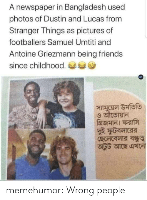 lucas: A newspaper in Bangladesh used  photos of Dustin and Lucas from  Stranger Things as pictures of  footballers Samuel Umtiti and  Antoine Griezmann being friends  since childhood.  স্যামুয়েল উমতিতি memehumor:  Wrong people