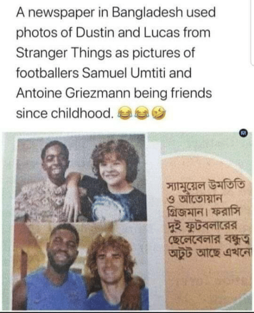 lucas: A newspaper in Bangladesh used  photos of Dustin and Lucas from  Stranger Things as pictures of  footballers Samuel Umtiti and  Antoine Griezmann being friends  since childhood.  স্যামুয়েল উমতিতি