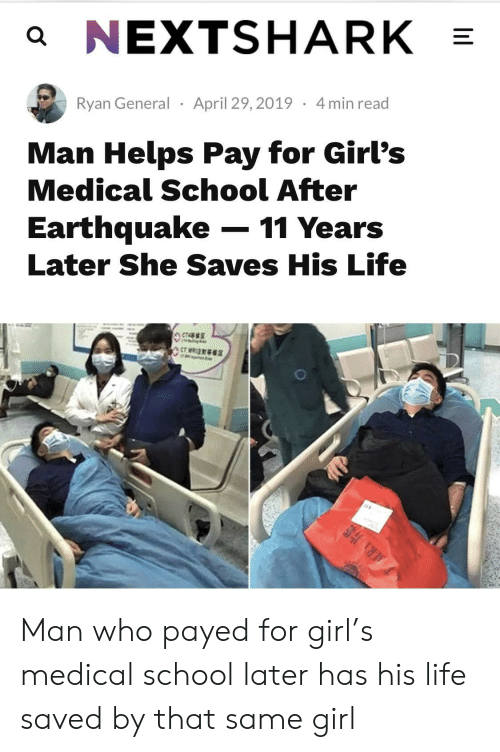 payed: a NEXTSHARK  Ryan General April 29,2019 4min read  Man Helps Pay for Girl's  Medical School After  Earthquake-11 Years  Later She Saves His Life Man who payed for girl's medical school later has his life saved by that same girl