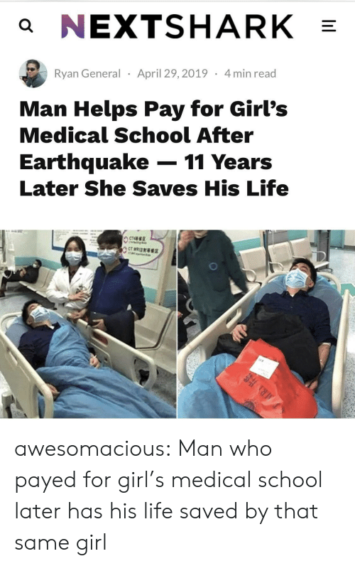 Earthquake: a NEXTSHARK  Ryan General April 29,2019 4min read  Man Helps Pay for Girl's  Medical School After  Earthquake-11 Years  Later She Saves His Life awesomacious:  Man who payed for girl's medical school later has his life saved by that same girl