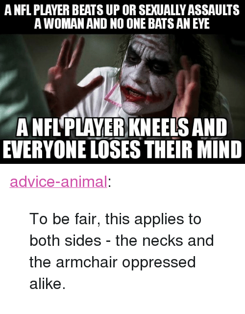 """no one bats an eye: A NFL PLAYER BEATS UP OR SEXUALLY ASSAULTS  A WOMAN AND NO ONE BATS AN EYE  A NFL'PLAYER KNEELS AND  EVERYONE LOSES THEIR MIND <p><a href=""""http://advice-animal.tumblr.com/post/165917114820/to-be-fair-this-applies-to-both-sides-the-necks"""" class=""""tumblr_blog"""">advice-animal</a>:</p>  <blockquote><p>To be fair, this applies to both sides - the necks and the armchair oppressed alike.</p></blockquote>"""
