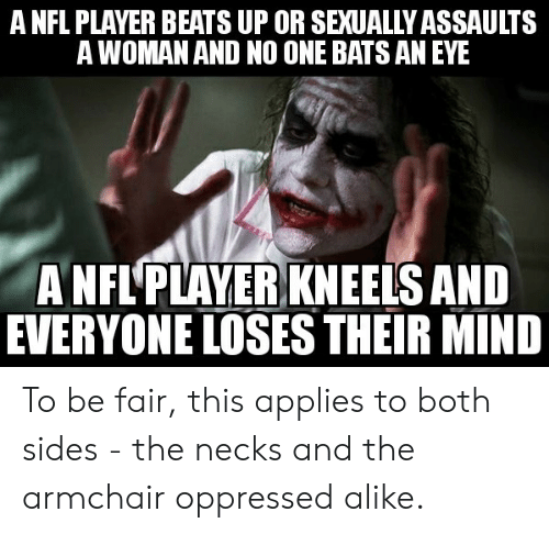no one bats an eye: A NFL PLAYER BEATS UP OR SEXUALLY ASSAULTS  A WOMAN AND NO ONE BATS AN EYE  A NFL'PLAYER KNEELS AND  EVERYONE LOSES THEIR MIND To be fair, this applies to both sides - the necks and the armchair oppressed alike.