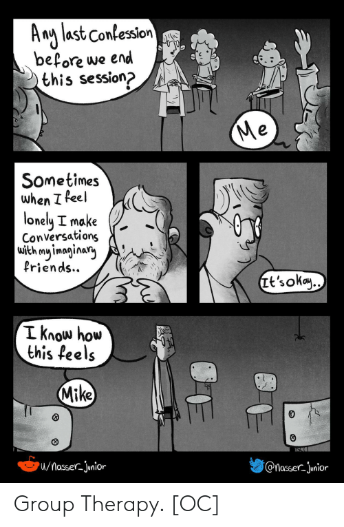 confession: A ng last Confession  before we end  this session?  Me  Sometimes  when I feel  lonely I make  Conversations  with my imaginary  Priends..  Tt's okay..  I know how  this feels  Mike  /MasserJunior  @nasser-junior Group Therapy. [OC]