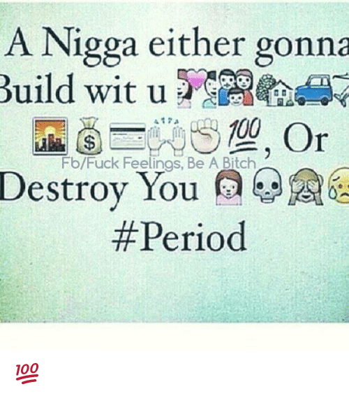 Bitch, Memes, and Fuck: A Nigga either gonna  Build wit u  Fb/Fuck Feelings, Be A Bitch  Destroy You @翌  Destroy You  6  #Pe  riod 💯