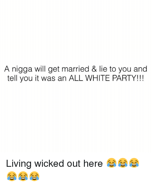 Memes, Party, and White: A nigga will get married & lie to you and  tell you it was an ALL WHITE PARTY!!! Living wicked out here 😂😂😂😂😂😂