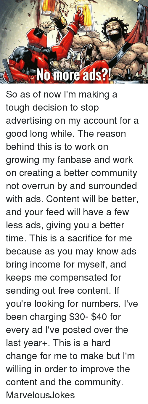 Community, Memes, and Work: ,a  -No inoreads?! So as of now I'm making a tough decision to stop advertising on my account for a good long while. The reason behind this is to work on growing my fanbase and work on creating a better community not overrun by and surrounded with ads. Content will be better, and your feed will have a few less ads, giving you a better time. This is a sacrifice for me because as you may know ads bring income for myself, and keeps me compensated for sending out free content. If you're looking for numbers, I've been charging $30- $40 for every ad I've posted over the last year+. This is a hard change for me to make but I'm willing in order to improve the content and the community. MarvelousJokes