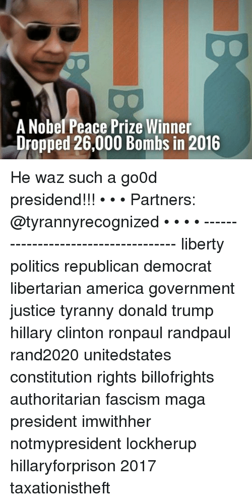 Hillary Clinton, Memes, and Constitution: A Nobel Peace Prize Winner  Dropped 26,000 Bombs in 2016 He waz such a go0d presidend!!! • • • Partners: @tyrannyrecognized • • • • ------------------------------------ liberty politics republican democrat libertarian america government justice tyranny donald trump hillary clinton ronpaul randpaul rand2020 unitedstates constitution rights billofrights authoritarian fascism maga president imwithher notmypresident lockherup hillaryforprison 2017 taxationistheft