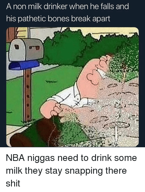 snapping: A non milk drinker when he falls and  his pathetic bones break apart NBA niggas need to drink some milk they stay snapping there shit