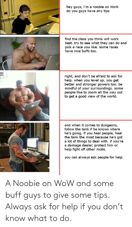 What To Do: A Noobie on WoW and some buff guys to give some tips. Always ask for help if you don't know what to do.