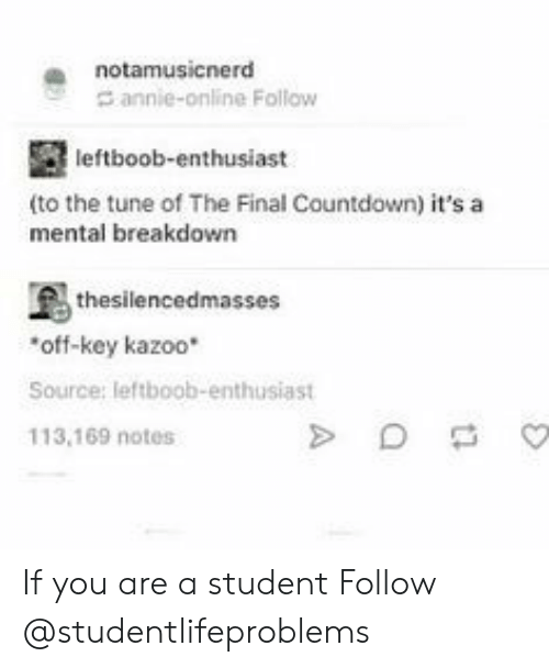 the final countdown: a notamusicnerd  annie-online Follow  leftboob-enthusiast  (to the tune of The Final Countdown) it's a  mental breakdown  thesilencedmasses  off-key kazoo*  Source: leftboob-enthusiast  113,169 notes If you are a student Follow @studentlifeproblems