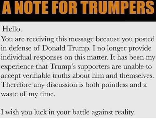 anda: A NOTE FOR TRUMPERS  Hello  You are receiving this message because you posted  in defense of Donald Trump. I no longer provide  individual responses on this matter. It has been my  experience that Trump's supporters are unable to  accept verifiable truths about him and themselves.  Therefore any discussion is both pointless anda  waste of my time.  I wish you luck in your battle against reality.
