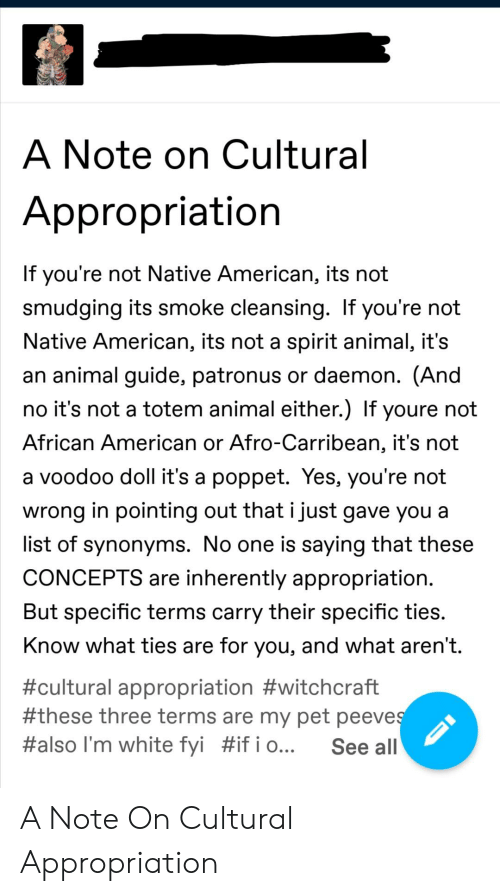 smudging: A Note on Cultural  Appropriation  If you're not Native American, its not  smudging its smoke cleansing. If you're not  Native American, its not a spirit animal, it's  an animal guide, patronus or daemon. (And  no it's not a totem animal either.) If youre not  African American or Afro-Carribean, it's not  a voodoo doll it's a poppet. Yes, you're not  wrong in pointing out that i just gave you a  list of synonyms. No one is saying that these  CONCEPTS are inherently appropriation.  But specific terms carry their specific ties.  Know what ties are for you, and what aren't.  #cultural appropriation #witchcraft  #these three terms are my pet peeves  #also I'm white fyi #if i o...  See all A Note On Cultural Appropriation