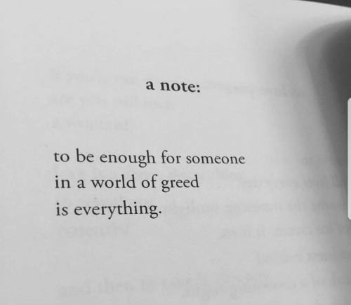 Greed: a note:  to be enough for someone  in a world of greed  is everything.