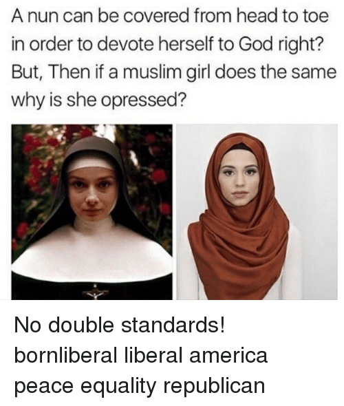 devote: A nun can be covered from head to toe  in order to devote herself to God right?  But, Then if a muslim girl does the same  why is she opressed? No double standards! bornliberal liberal america peace equality republican