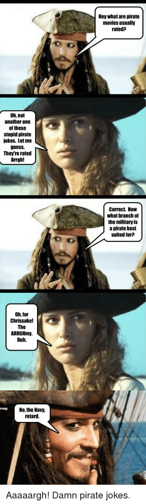 Jokes: A Oh, not  another one  of these  stupid pirate  jokes. Let me  guess.  They're rated  Arrgh  Oh, for  chrissake!  The  ARRGHmy.  Duh.  No, the Navy,  retard.  Hey what are pirate  movies usually  rated?  Correct. Now  what branch of  the military is  a pirate best  suited for Aaaaargh! Damn pirate jokes.