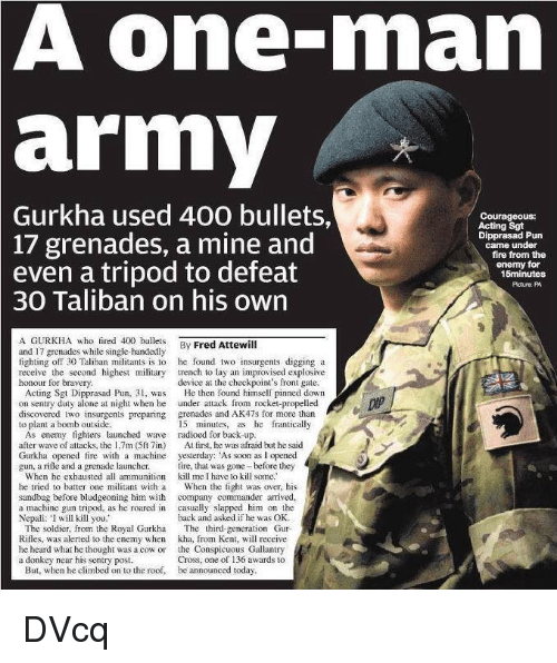 """ak47: A one-man  army  Gurkha used 400 bullets,  Courageous:  Acting Sgt  17 grenades, a mine and  Dipprasad Pun  came under  fire from the  even a tripod to defeat  enemy for  15minutes  Potura PA  30 Taliban on his own  A GURKHA who fired 400 bullets By Attewill  Fred and 17 grenades while single-handedly  fighting off 30 Taliban militants is lo he found two insurgents digging a  receive the second highest military trench to lay an improvised exp  device at the checkpoint's front gate.  honour for bravery  Acting Sgt Dipprasad Pun, 31, was He then found himself pinned down  on sentry duty alone at night when he under attack from rocket-propelled  discovered two insurgents preparing grenades and AK47s for more than  15 minutes, as he frantically  to plant a bomb outside.  As enemy fighters launched wave radioed for back-up  after wave of attacks, the 1.7m (5ft 7in)  At first, he was afraid but he said  Gurkha opened fire with a machine  yesterday: As soon as l opened  gun. a rifle and a grenade launcher.  fire, that was gone before they  When he exhausted all ammunition kill me I have lo kill some  he tried to batter one militant with a  When the fight was over, his  sandbag before bludgeoning him with  company commander arrived,  a machine gun tripod, as he roared in  casually slapped him on the  Nepali: """"I will kill you.""""  back and asked if he was OK  The soldier, from the Royal Gurkha The third-generation Gur  Rifles, was alerted to the enemy when kha, from Kent, will receive  he heard what ho thought was a cow or  the Conspicuous Gallantry  a donkey near his sentry post  Cross, one of 136 awards to  But, when he climbed on to the roof, be announced today DVcq"""