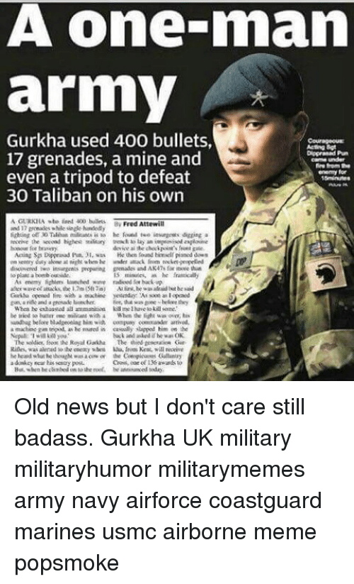 Talibanned: A One mnam  army  Gurkha used 400 bullets,  17 grenades, a mine and  Carma under  fire form the  even a tripod to defeat  enemy for  30 Taliban on his own  AGURKILA wte 400 bullets.  Fred Attewill  and 7gonades while sinde handed  he foued tee insurgents digging a  en entry duty ako nigh when he wndet attack  ket-propelled  lo a bomb outside  minute, he frantically  Au liry, he was afraid he said  that was  Whea he enhaastad all  be tried to buttrrewe militant with a When the fight was over, bis  machise gas tripod. he reaned in casually lapped him an  the  buck and he wa OK  The soldier, frons the Royal Gakha The Gur Old news but I don't care still badass. Gurkha UK military militaryhumor militarymemes army navy airforce coastguard marines usmc airborne meme popsmoke