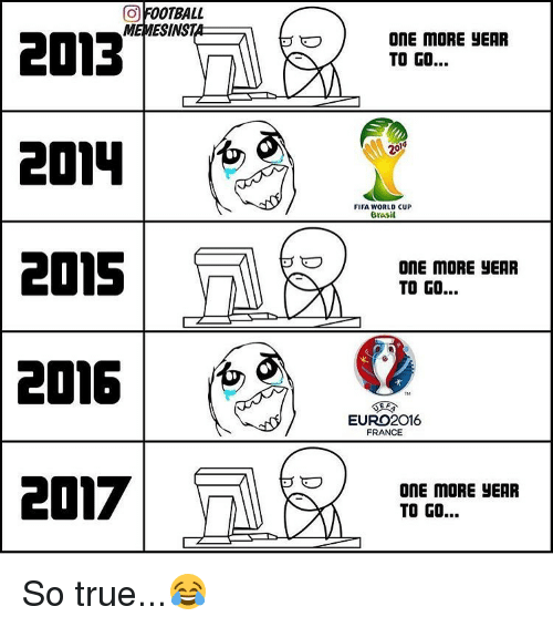 Euro: a OOTBALL  MEMESINST  2013  2015  2016  2017  ONE MORE YEAR  TO GO...  FIFA WORLD CUP  Brasil  ONE MORE YEAR  TO GO...  EURO 2016  FRANCE  ONE MORE JEAR  TO GO... So true...😂