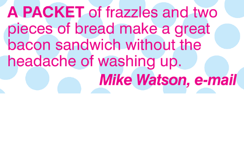 E Mail: A PACKET of frazzles and two  pieces of bread make a great  bacon sandwich without the  headache of washing up  Mike Watson, e-mail