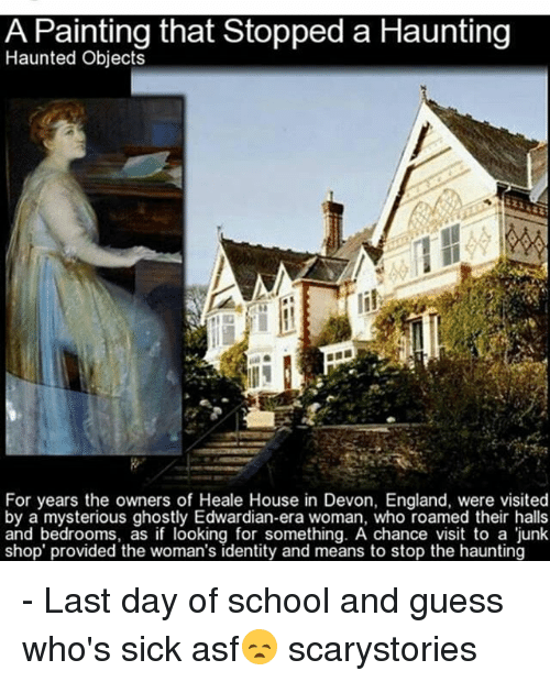 Last Day Of School: A Painting that Stopped a Haunting  Haunted Objects  For years the owners of Heale House in Devon, England, were visited  by a mysterious ghostly Edwardian-era woman, who roamed their halls  and bedrooms, as if looking for something. A chance visit to a junk  shop' provided the woman's identity and means to stop the haunting - Last day of school and guess who's sick asf😞 scarystories