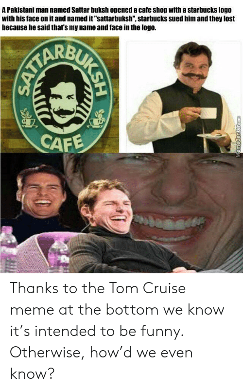 """Funny, Meme, and Starbucks: A Pakistani man named Sattar buksh opened a cafe shop with a starbucks logo  with his face on it and named it """"sattarbuksh"""", starbucks sued him and they lost  because he said that's my name and face in the logo.  CAFE  ALUK SH  Memecenter.com Thanks to the Tom Cruise meme at the bottom we know it's intended to be funny. Otherwise, how'd we even know?"""