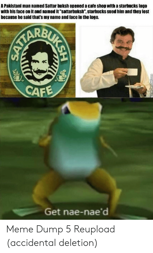 "Naed: A Pakistani man named Sattar buksh opened a cafe shop with a starbucks logo  with his face on it and named it ""sattarbuksh"", starbucks sued him and they lost  because he said that's my name and face in the logo.  CAFE  Get nae-nae'd  BUKSH  SATTA Meme Dump 5 Reupload (accidental deletion)"