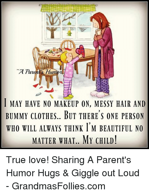 Parenting Humor: A  Parent Hum  l MAY HAVE NO MAKEUP ON, MESSY HAIR AND  BUMMY CLOTHES.. BUT THERE S ONE PERSON  WHO WILL ALWAYS THINK l M BEAUTIFUL NO  MATTER WHAT MY CHILD! True love!  Sharing A Parent's Humor Hugs & Giggle out Loud - GrandmasFollies.com
