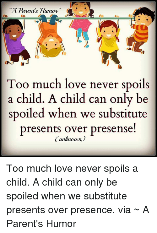 Parenting Humor: A Parents, Humor  Too much love never spoils  a child. A child can only be  spoiled when we substitute  presents over presense!  unknown Too much love never spoils a child. A child can only be spoiled when we substitute presents over presence.   via ~ A Parent's Humor