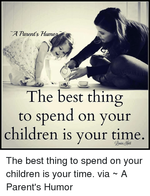 Parenting Humor: A Parent's  The best thing  to spend on your  children is your time The best thing to spend on your children is your time.  via ~ A Parent's Humor