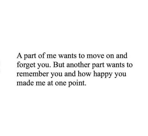 A Part Of Me: A part of me wants to move on and  forget you. But another part wants to  remember you and how happy you  made me at one point.