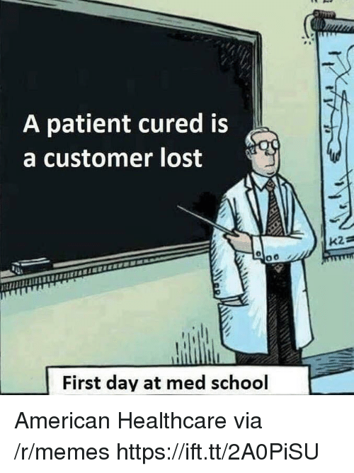 Med School: A patient cured is  a customer lost  First day at med school American Healthcare via /r/memes https://ift.tt/2A0PiSU