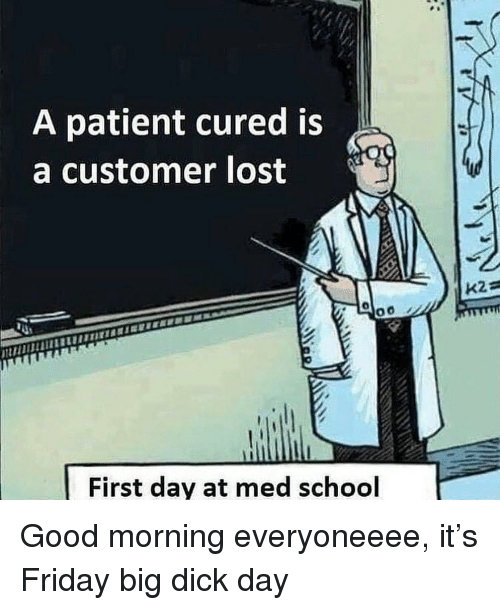 Med School: A patient cured is  a customer lost  First day at med school Good morning everyoneeee, it's Friday big dick day
