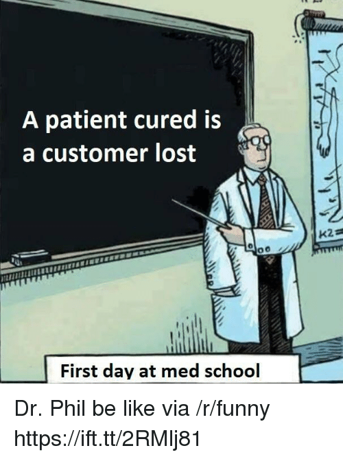 Med School: A patient cured is  a customer lost  First day at med school Dr. Phil be like via /r/funny https://ift.tt/2RMlj81