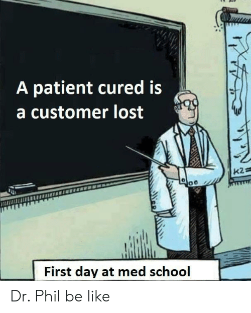 Med School: A patient cured is  a customer lost  First day at med school Dr. Phil be like