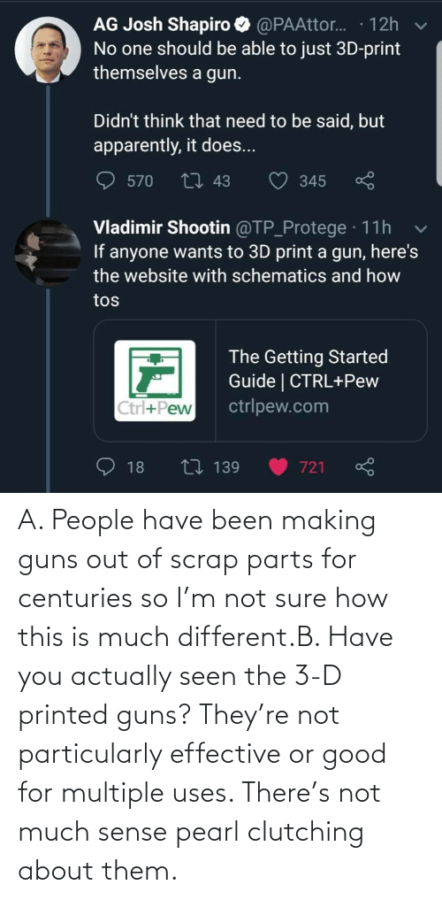 guns: A. People have been making guns out of scrap parts for centuries so I'm not sure how this is much different.B. Have you actually seen the 3-D printed guns? They're not particularly effective or good for multiple uses. There's not much sense pearl clutching about them.