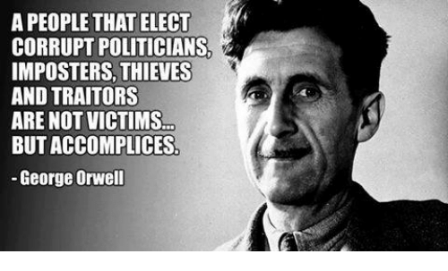 "Image result for Orwell - ""A people that elect corrupt politicians, imposters, thieves and traitors are not victims... but accomplices"""