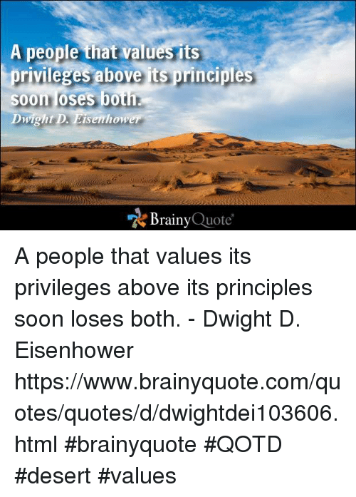quots: A people that values its  privileges above is principles  Soon loses both.  Dwight D. Eisenhower  Brainy  Quote A people that values its privileges above its principles soon loses both. - Dwight D. Eisenhower https://www.brainyquote.com/quotes/quotes/d/dwightdei103606.html #brainyquote #QOTD #desert #values