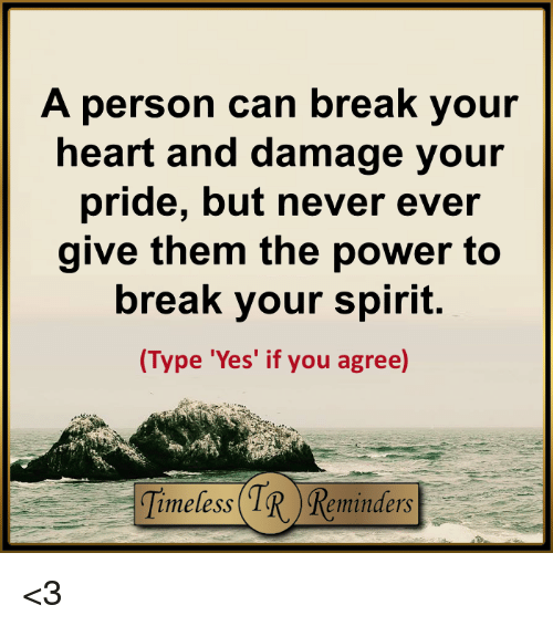 memes: A person can break your  heart and damage your  pride, but never ever  give them the power to  break your spirit.  (Type 'Yes' if you  agree) <3