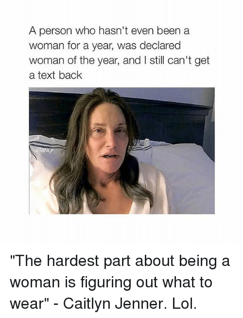 "Cant Get A Text Back: A person who hasn't even been a  woman for a year, was declared  woman of the year, and I still can't get  a text back ""The hardest part about being a woman is figuring out what to wear"" - Caitlyn Jenner. Lol."