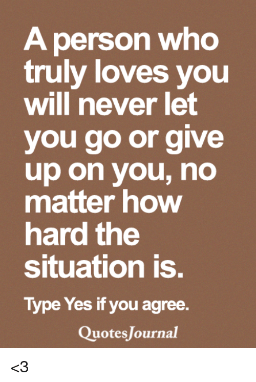 Memes, Never, and 🤖: A person who  truly loves you  will never let  you go or give  up on you, no  matter how  hard the  Situation is.  Type Yes if you agree.  uotes Journal <3