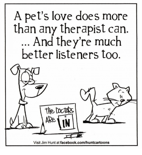 the visit: A pet's love does more  than any therapist can  And they're much  better listeners too.  the  Visit Jim Hunt at facebook.com/huntca