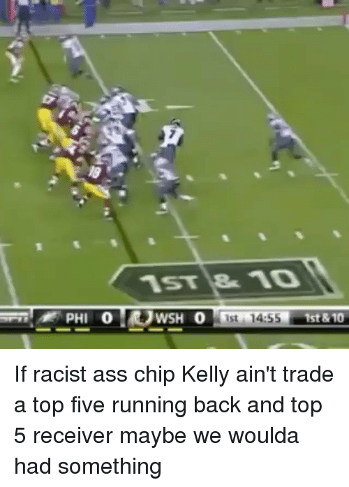 Chip Kelly: A PHI 0 WSH  0 ist 144SS  1st & 10 If racist ass chip Kelly ain't trade a top five running back and top 5 receiver maybe we woulda had something