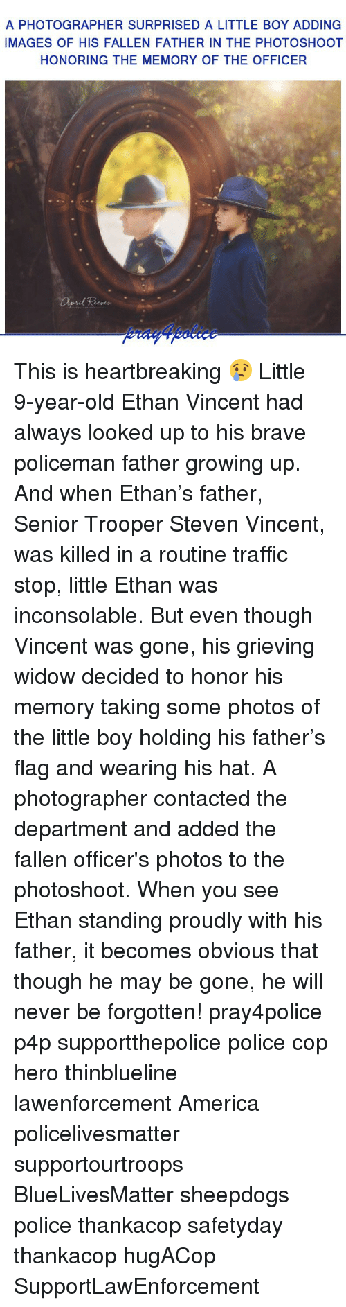 America, Growing Up, and Memes: A PHOTOGRAPHER SURPRISED A LITTLE BOY ADDING  IMAGES OF HIS FALLEN FATHER IN THE PHOTOSHOOT  HONORING THE MEMORY OF THE OFFICER This is heartbreaking 😢 Little 9-year-old Ethan Vincent had always looked up to his brave policeman father growing up. And when Ethan's father, Senior Trooper Steven Vincent, was killed in a routine traffic stop, little Ethan was inconsolable. But even though Vincent was gone, his grieving widow decided to honor his memory taking some photos of the little boy holding his father's flag and wearing his hat. A photographer contacted the department and added the fallen officer's photos to the photoshoot. When you see Ethan standing proudly with his father, it becomes obvious that though he may be gone, he will never be forgotten! pray4police p4p supportthepolice police cop hero thinblueline lawenforcement America policelivesmatter supportourtroops BlueLivesMatter sheepdogs police thankacop safetyday thankacop hugACop SupportLawEnforcement