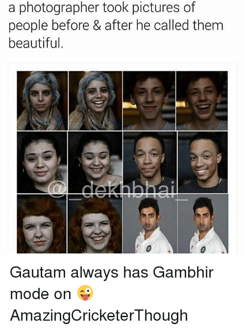 Dekh Bhai: a photographer took pictures of  people before & after he called them  beautiful Gautam always has Gambhir mode on 😜 AmazingCricketerThough