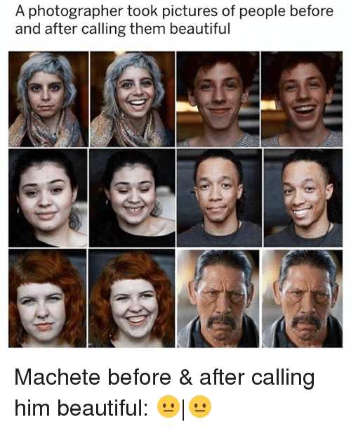 Beautiful, Pictures, and Girl Memes: A photographer took pictures of people before  and after calling them beautiful Machete before & after calling him beautiful: 😐|😐