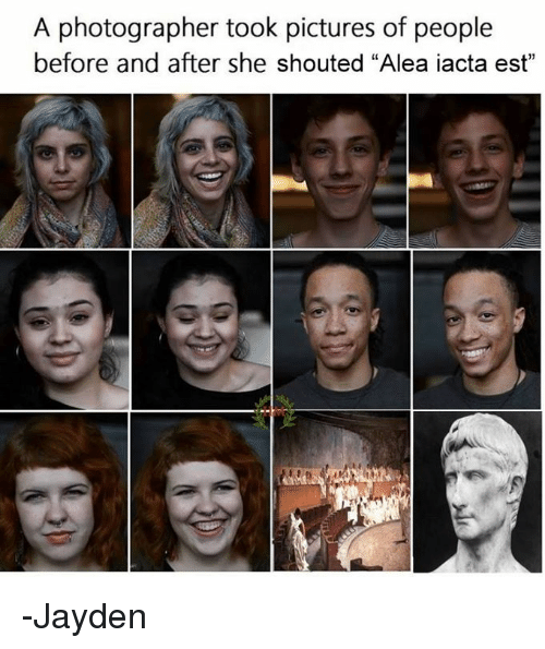 """memes: A photographer took pictures of people  before and after she shouted """"Alea iacta est"""" -Jayden"""