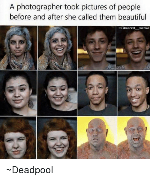 Meme Deadpool: A photographer took pictures of people  before and after she called them beautiful  IG  emarvel memes ~Deadpool